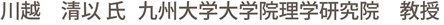 川越 清以 氏 九州大学大学院理学研究院 教授
